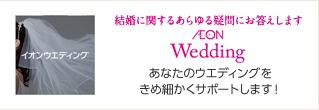 結婚に関するあらゆる疑問にお答えします AEON Wedding あなたのウエディングを きめ細かくサポートします!