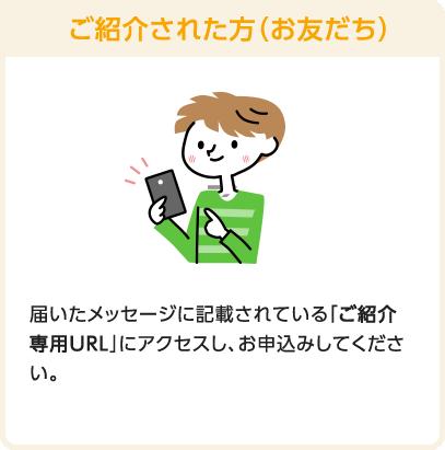 ご紹介された方(お友だち) 届いたメッセージに記載されている「ご紹介専用URL」にアクセスし、お申込みしてください。